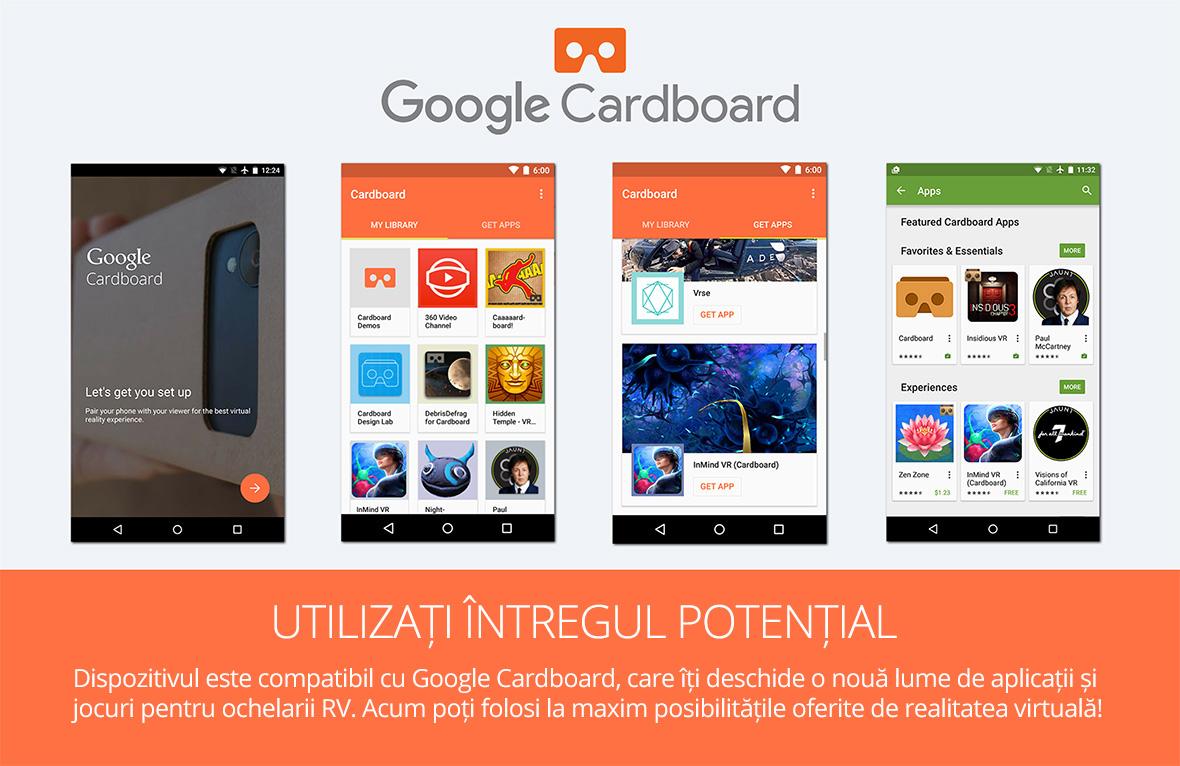 Dispozitivul este compatibil cu Google Cardboard, care iti deschide o noua lume de aplicatii si jocuri pentru ochelarii RV. Acum poti folosi la maxim posibilitatile oferite de realitatea virtuala!