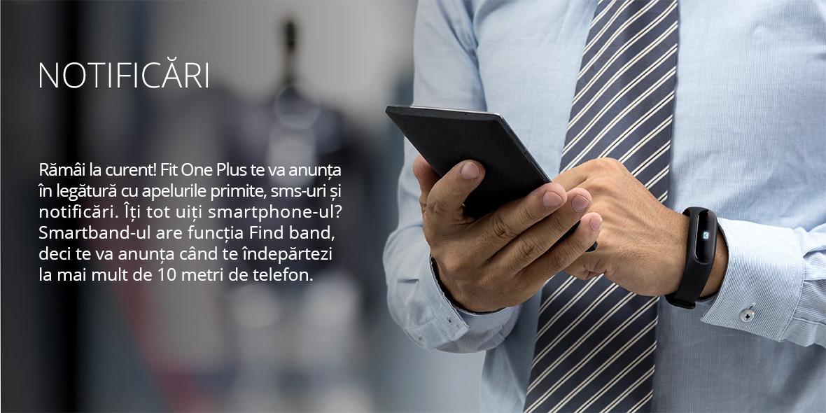 Ramai la curent! Fit One Plus te va anunta in legatura cu apelurile primite, sms-uri si notificari. Iti tot uiti smartphone-ul? Smartband-ul are functia 'Find band', deci te va anunta cand te indepartezi la mai mult de 10 metri de telefon.