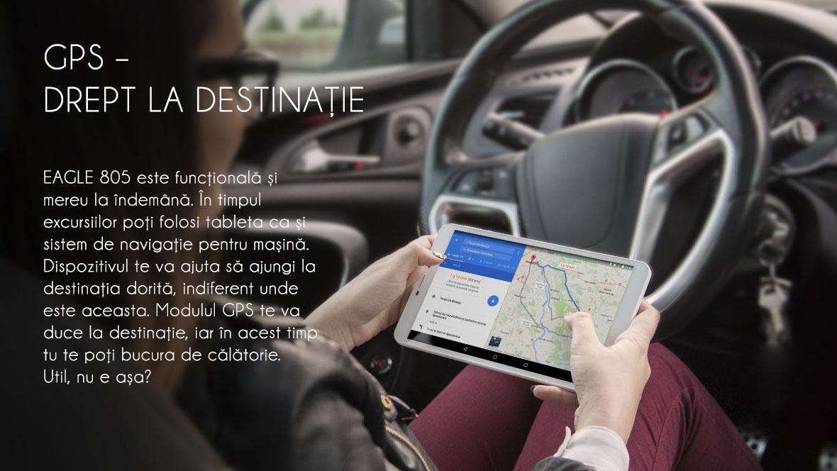 EAGLE 805 este functionala si mereu la indemana. In timpul excursiilor poti folosi tablet ca si sistem de navigare pentru masina. Dispozitivul te va ajuta sa ajungi la destinatia dorita, indiferent unde este aceasta. Modulul GPS te va duce la destinatie, iar in acest timp tu te poti bucura de calatorie. Util, nu-i asa?