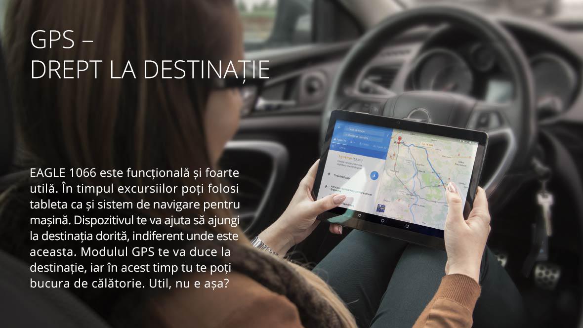 EAGLE 1066 este functionala si foarte utila. In timpul excursiilor poti folosi tablet ca si sistem de navigare pentru masina. Dispozitivul te va ajuta sa ajungi la destinatia dorita, indiferent unde este aceasta. Modulul GPS te va duce la destinatie, iar in acest timp tu te poti bucura de calatorie. Util, nu e asa?