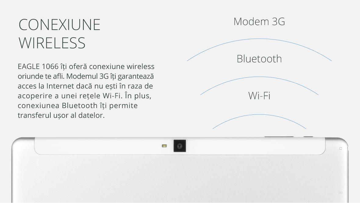 EAGLE 1066 iti ofera conexiune wireless oriunde te afli. Modemul 3G iti garanteaza acces la Internet daca nu esti in raza de acoperire a unei retele Wi-Fi. In plus, conexiunea Bluetooth iti permite transferul usor al datelor.